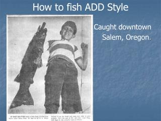 How to fish ADD Style