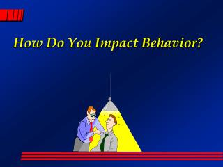 How Do You Impact Behavior?