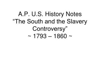 "A.P. U.S. History Notes ""The South and the Slavery Controversy"" ~ 1793 – 1860 ~"