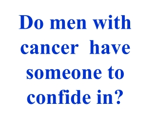 Do men with cancer have someone to confide in?