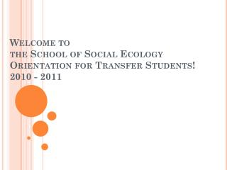 Welcome to  the School of Social Ecology Orientation for Transfer Students! 2010 - 2011