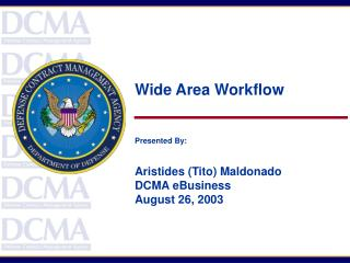 Wide Area Workflow Presented By: Aristides (Tito) Maldonado DCMA eBusiness August 26, 2003