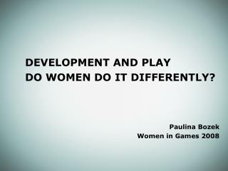 DEVELOPMENT AND PLAY 		DO WOMEN DO IT DIFFERENTLY? Paulina Bozek Women in Games 2008