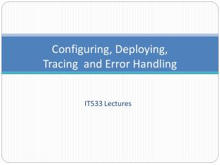 Configuring, Deploying,  Tracing  and Error Handling