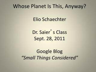 Whose Planet Is This, Anyway? Elio Schaechter Dr. Saier ' s Class Sept. 28, 2011 Google Blog