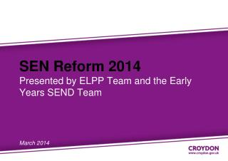 SEN Reform 2014 Presented by ELPP Team and the Early Years SEND Team  March 2014
