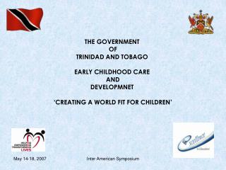 THE GOVERNMENT  OF  TRINIDAD AND TOBAGO EARLY CHILDHOOD CARE  AND  DEVELOPMNET  'CREATING A WORLD FIT FOR CHILDREN'