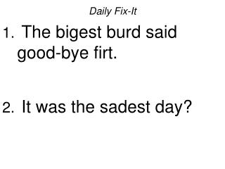 Daily Fix-It The bigest burd said good-bye firt. It was the sadest day?