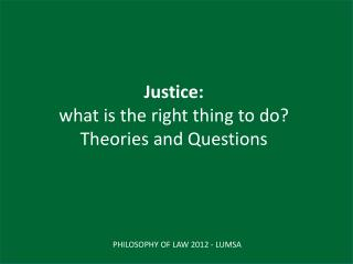 Justice:  what is  the  right thing to do? Theories and  Questions
