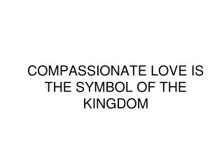 COMPASSIONATE LOVE IS THE SYMBOL OF THE KINGDOM