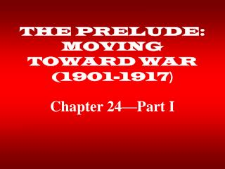 THE PRELUDE: MOVING TOWARD WAR (1901-1917 )