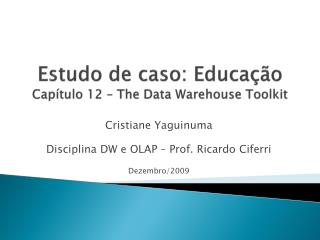 Estudo de caso: Educação Capítulo 12 –  The  Data Warehouse Toolkit