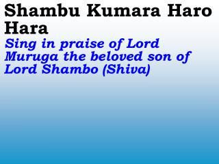 Shambu Kumara Haro Hara Sing in praise of Lord Muruga the beloved son of Lord Shambo (Shiva)