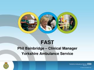 FAST Phil Bainbridge – Clinical Manager Yorkshire Ambulance Service