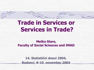 Trade in Services or  Services in Trade? Metka Stare,  Faculty of Social Sciences and IMAD