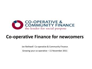 Co-operative Finance for newcomers Ian Rothwell  Co-operative & Community Finance