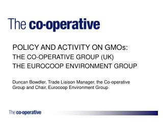 POLICY AND ACTIVITY ON GMOs: THE CO-OPERATIVE GROUP (UK) THE EUROCOOP ENVIRONMENT GROUP