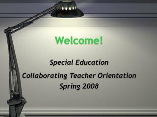 Welcome! Special Education Collaborating Teacher Orientation Spring 2008