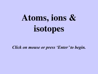 Atoms, ions & isotopes Click on mouse or press 'Enter' to begin.