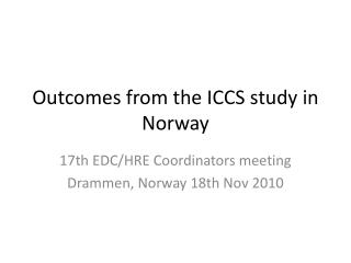Outcomes from the ICCS study in Norway