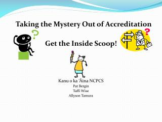 Taking the Mystery Out of Accreditation Get the Inside Scoop! Kanu  o ka ' Āina  NCPCS Pat Bergin