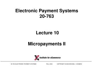 Electronic Payment Systems 20-763   Lecture 10 Micropayments II
