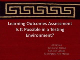 Learning Outcomes Assessment Is It Possible in a Testing Environment?