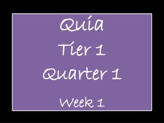 Quia Tier 1  Quarter 1 Week 1