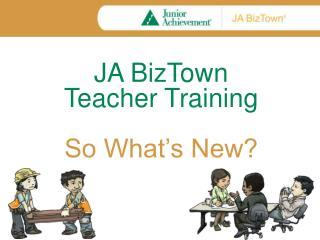 JA  BizTown Teacher Training So What's New?