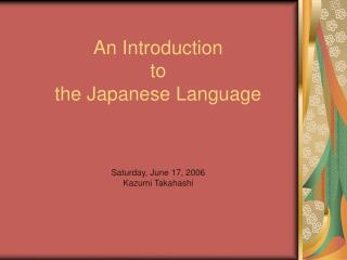 An Introduction  to  the Japanese Language Saturday, June 17, 2006 Kazumi Takahashi