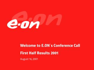 Welcome to E.ON`s Conference Call First Half Results 2001 August 16, 2001