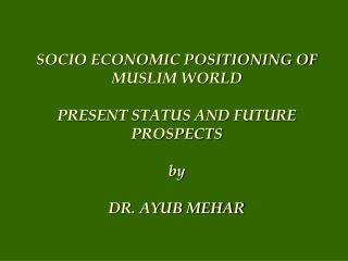 SOCIO ECONOMIC POSITIONING OF MUSLIM WORLD  PRESENT STATUS AND FUTURE PROSPECTS by  DR. AYUB MEHAR