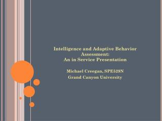 Intelligence and Adaptive Behavior Assessment: An in Service Presentation Michael  Creegan ,  SPE529N Grand Canyon Unive