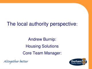 The local authority perspective : Andrew Burnip: Housing Solutions Core Team Manager: