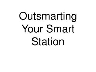 Outsmarting Your Smart Station
