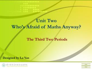 Unit Two  Who's Afraid of Maths Anyway? The Third Two Periods