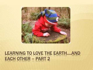 LEARNING TO LOVE THE EARTH….AND EACH OTHER – PART 2