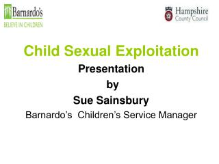Child Sexual Exploitation Presentation  by  Sue Sainsbury Barnardo's  Children's Service Manager