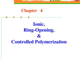 Ionic, Ring-Opening, &  Controlled Polymerization
