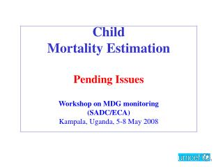 Child Mortality Estimation Pending Issues Workshop on MDG monitoring (SADC/ECA)  Kampala, Uganda, 5-8 May 2008