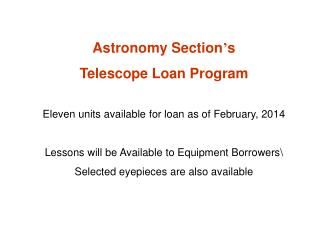 Astronomy Section ' s  Telescope Loan Program Eleven units available for loan as of February, 2014