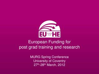 European Funding for post grad training and research MURG Spring Conference University of Coventry