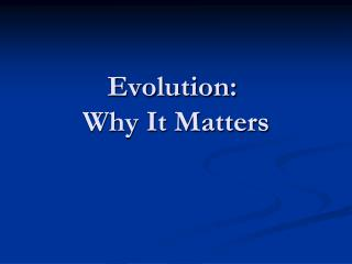 Evolution:   Why It Matters