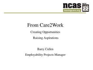 From Care2Work Creating Opportunities  Raising Aspirations Barry Cullen
