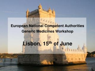 European National Competent Authorities  Generic Medicines Workshop Lisbon, 15 th  of June