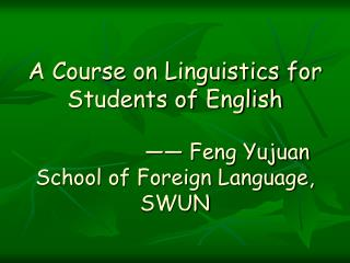 A Course on Linguistics for Students of English —— Feng Yujuan  School of Foreign Language, SWUN