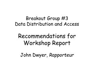 Breakout Group #3 Data Distribution and Access Recommendations for Workshop Report