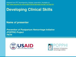 Developing Clinical Skills Name of presenter Prevention of Postpartum Hemorrhage Initiative  (POPPHI) Project PATH