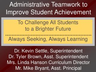 Administrative Teamwork to Improve Student Achievement      Dr. Kevin Settle, Superintendent Dr. Tyler Brown, Asst. Supe