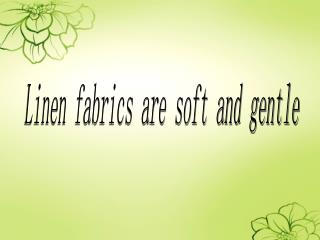 Linen fabrics are soft and gentle